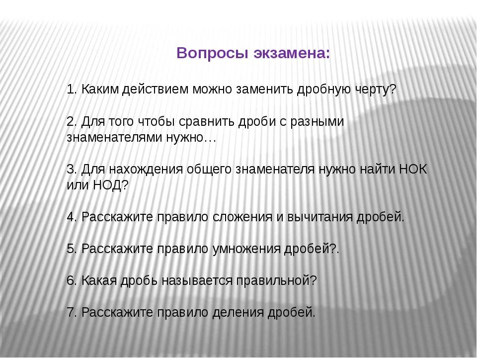 Вопросы экзамена: 1. Каким действием можно заменить дробную черту? 2. Для тог...