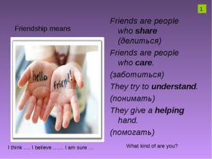 Friends are people whoshare (делиться) Friends are people whocare. (заботит