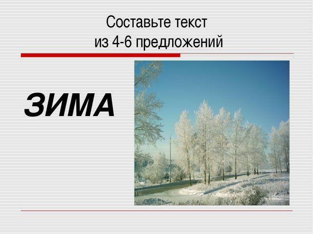 Составьте текст из 4-6 предложений ЗИМА