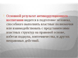 Основной результат антикоррупционного воспитания видится в подготовке человек