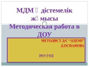МДМ Әдістемелік жұмысы Методическая работа в ДОУ