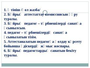 1. Өтініш /қол жазба/ 2. Бұйрық аттестаттау комиссиясын құру туралы. 3. Бұйры