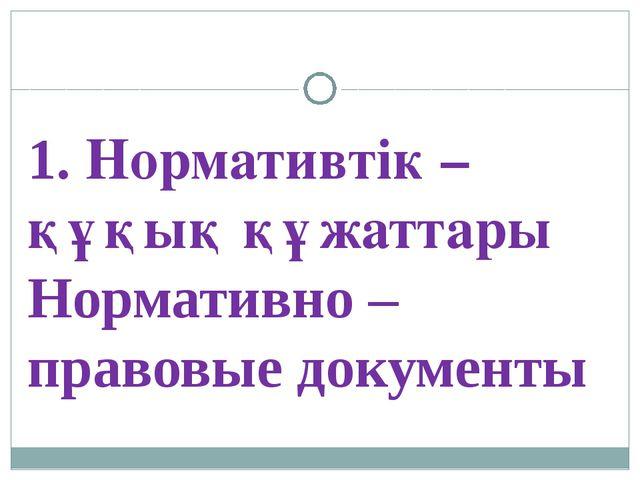 1. Нормативтік – құқық құжаттары Нормативно – правовые документы