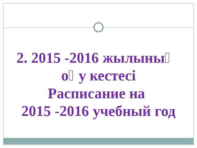 2. 2015 -2016 жылының оқу кестесі Расписание на 2015 -2016 учебный год