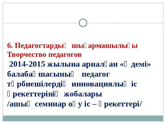 6. Педагогтардың шығармашылығы Творчество педагогов 2014-2015 жылына арналған...