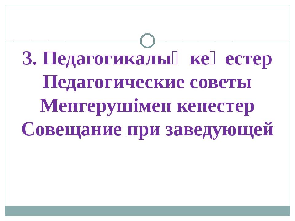 3. Педагогикалық кеңестер Педагогические советы Менгерушімен кенестер Совещан...