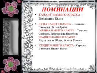 НОМИНАЦИИ ТАЛАНТ НАШЕГО КЛАССА – Бобылкина Юлия ДУША НАШЕГО КЛАССА – Немченко