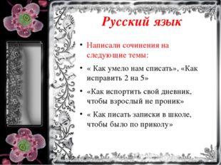Русский язык Написали сочинения на следующие темы: « Как умело нам списать»,