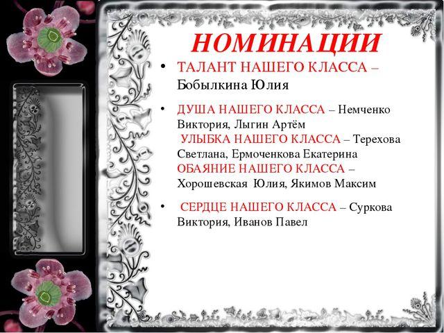 НОМИНАЦИИ ТАЛАНТ НАШЕГО КЛАССА – Бобылкина Юлия ДУША НАШЕГО КЛАССА – Немченко...
