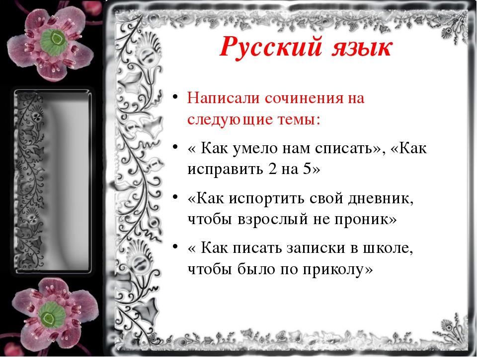 Русский язык Написали сочинения на следующие темы: « Как умело нам списать»,...