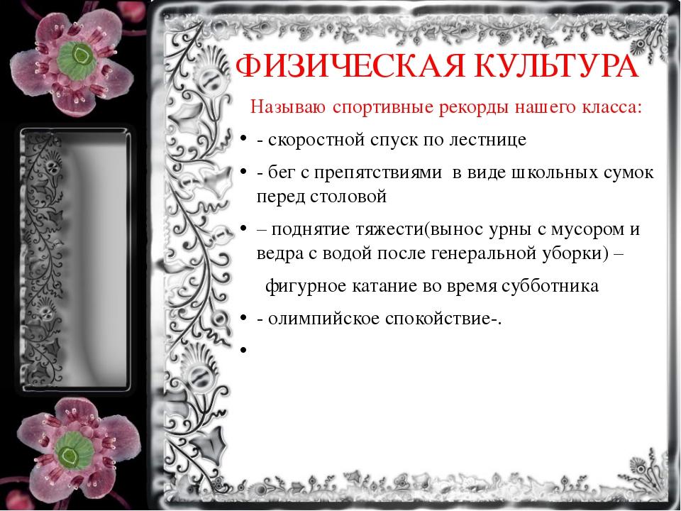 ФИЗИЧЕСКАЯ КУЛЬТУРА Называю спортивные рекорды нашего класса: - скоростной сп...