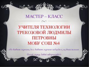 МАСТЕР – КЛАСС УЧИТЕЛЯ ТЕХНОЛОГИИ ТРЕКОЗОВОЙ ЛЮДМИЛЫ ПЕТРОВНЫ МОБУ СОШ №4 «Не