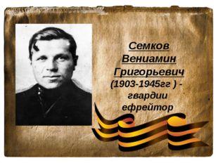 Семков Вениамин Григорьевич (1903-1945гг ) - гвардии ефрейтор