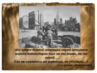 «Во время боевой операции перед штурмом города Кенигсберга был не то ранен, н