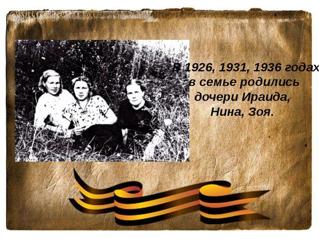 В 1926, 1931, 1936 годах в семье родились дочери Ираида, Нина, Зоя.
