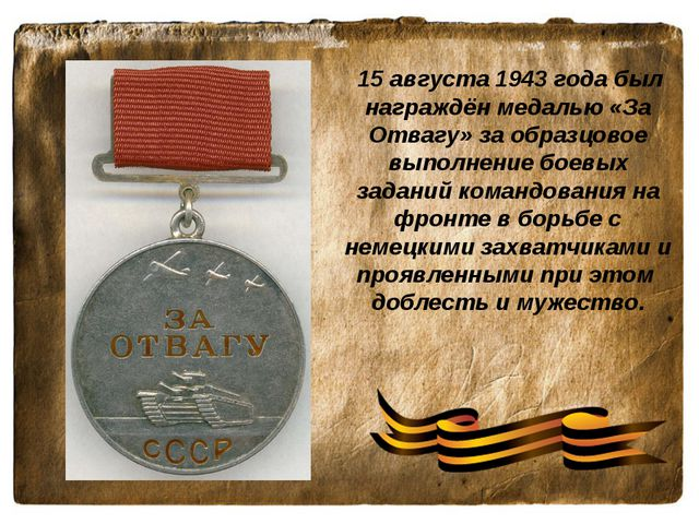 15 августа 1943 года был награждён медалью «За Отвагу» за образцовое выполне...