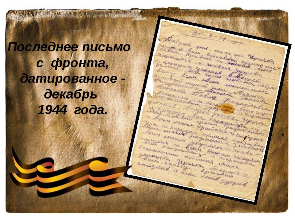 Последнее письмо с фронта, датированное - декабрь 1944 года.