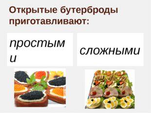 Открытые бутерброды приготавливают: простыми сложными