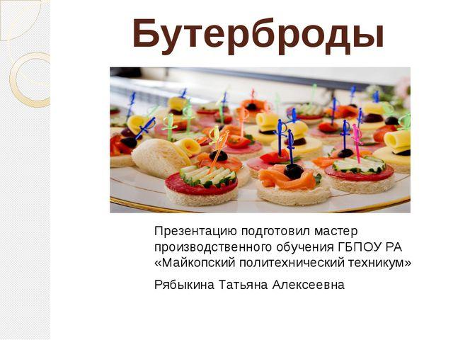 Бутерброды Презентацию подготовил мастер производственного обучения ГБПОУ РА...