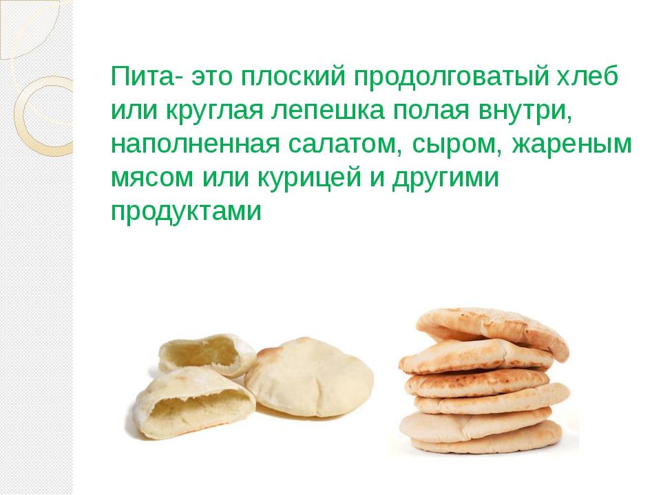 Пита- это плоский продолговатый хлеб или круглая лепешка полая внутри, наполн...