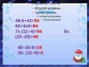 Проверка 48:6+42=50 60+4х6=84 7х (12–4)=56 8х (25–20)=40 40–36:6=34 30: (15–