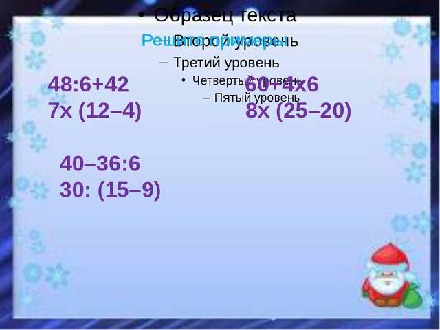 Решите примеры 48:6+42 60+4х6 7х (12–4) 8х (25–20) 40–36:6 30: (15–9)
