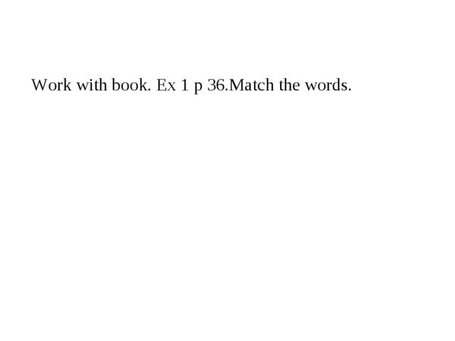 Work with book. Ex 1 p 36.Match the words.