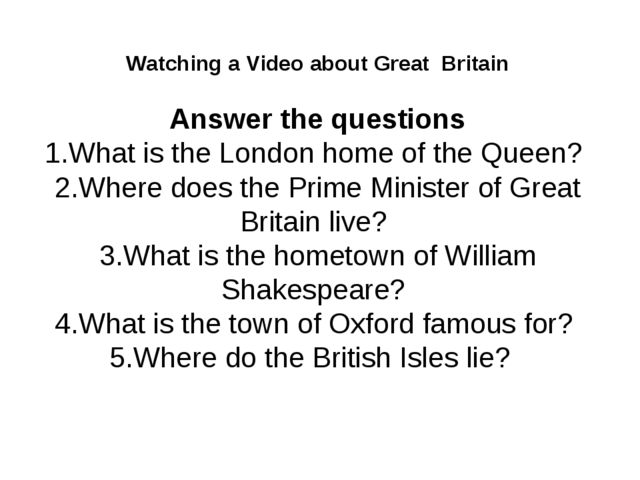 Watching a Video about Great Britain Answer the questions 1.What is the Londo...