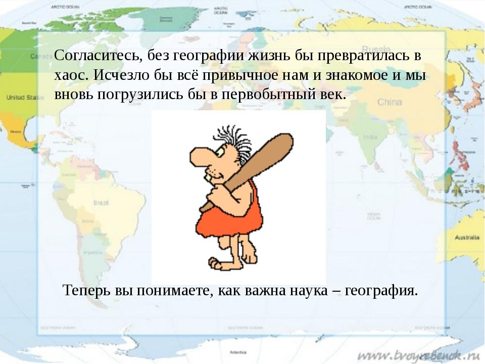 Согласитесь, без географии жизнь бы превратилась в хаос. Исчезло бы всё привы...