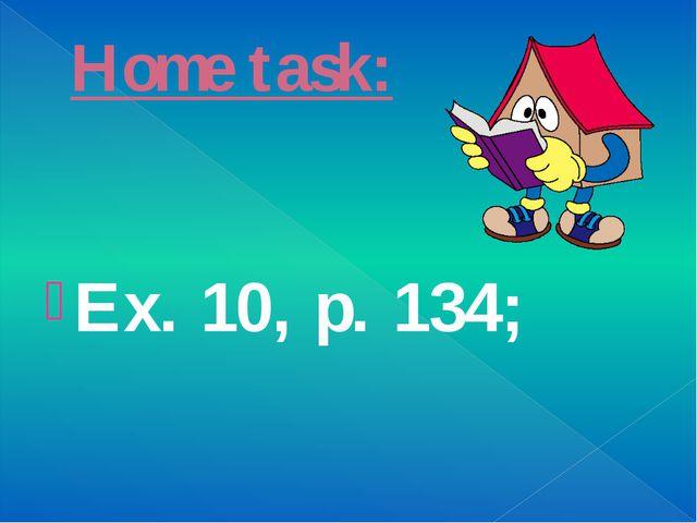 Home task: Ex. 10, p. 134;