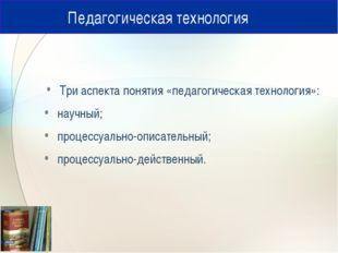 Педагогическая технология Три аспекта понятия «педагогическая технология»: н