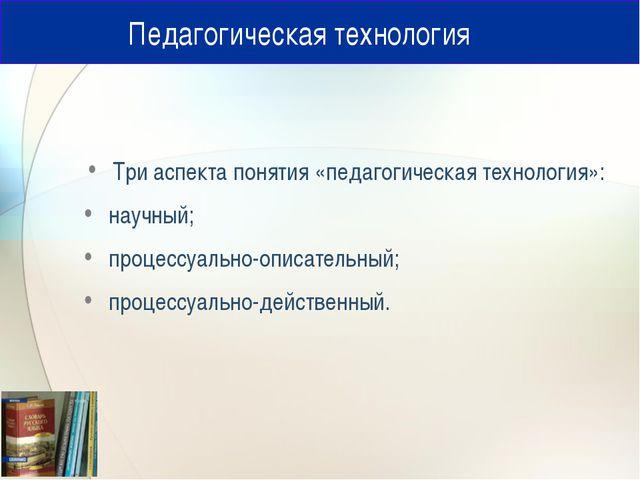 Педагогическая технология Три аспекта понятия «педагогическая технология»: н...