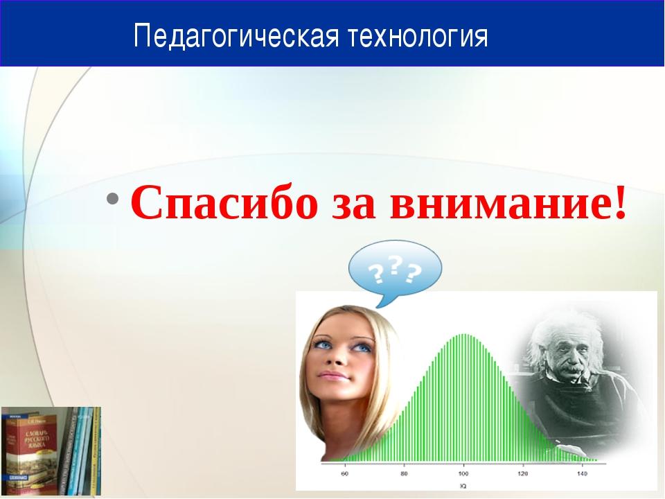 Педагогическая технология Спасибо за внимание!