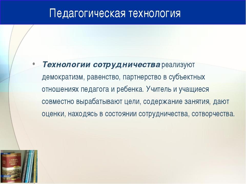 Педагогическая технология Технологии сотрудничества реализуют демократизм, р...