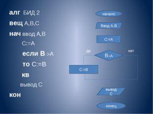 алг БИД 2 вещ А,В,С нач ввод А,В С:=А если В А то С:=В кв вывод С кон начал
