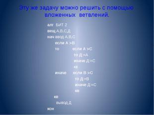 Эту же задачу можно решить с помощью вложенных ветвлений. алг БИТ 2 вещ А,В,С