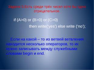 Задача 3.Есть среди трёх чисел хотя бы одно отрицательное. if (A>0) or (B>0)