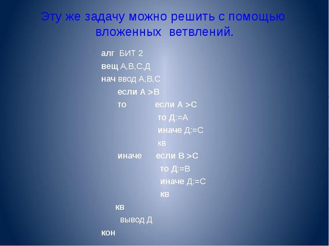 Эту же задачу можно решить с помощью вложенных ветвлений. алг БИТ 2 вещ А,В,С...