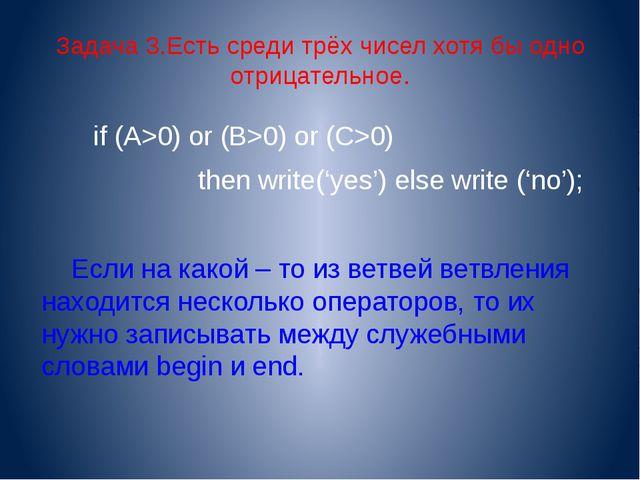 Задача 3.Есть среди трёх чисел хотя бы одно отрицательное. if (A>0) or (B>0)...
