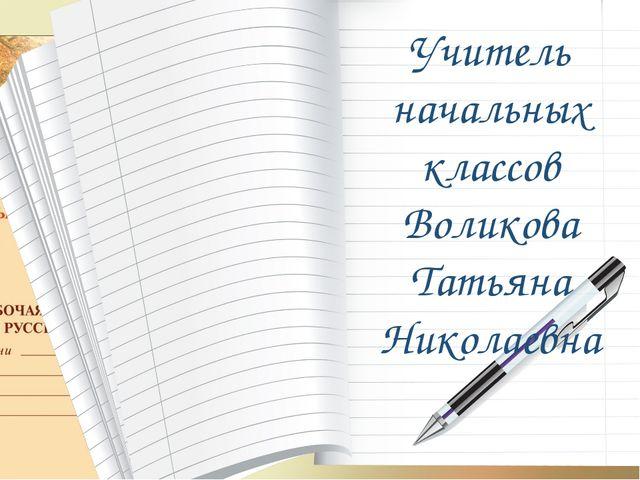 Учитель начальных классов Воликова Татьяна Николаевна
