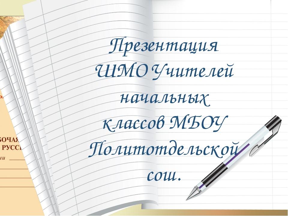 Презентация ШМО Учителей начальных классов МБОУ Политотдельской сош.