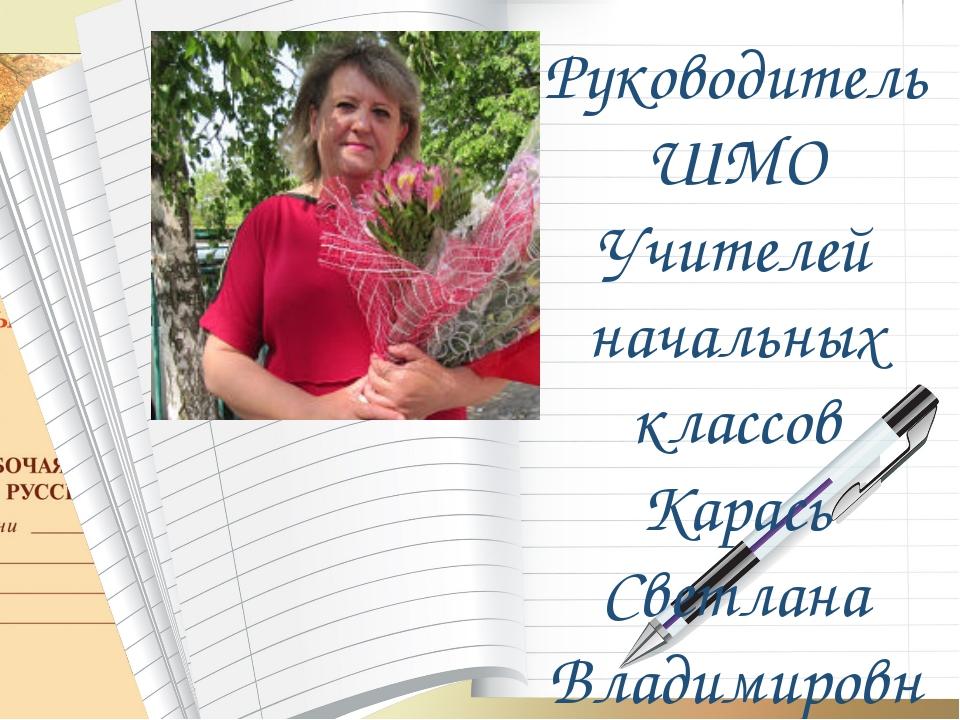Руководитель ШМО Учителей начальных классов Карась Светлана Владимировна
