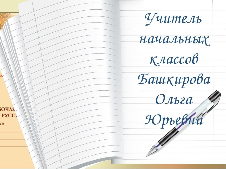 Учитель начальных классов Башкирова Ольга Юрьевна