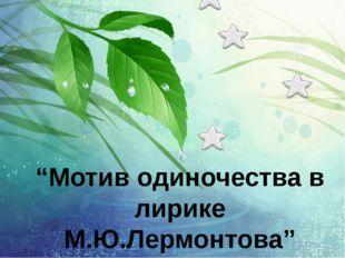 """""""Мотив одиночества в лирике М.Ю.Лермонтова"""""""