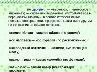 Мета́фора(отдр.-греч.— «перенос», «переносное значение»)— слово или выра