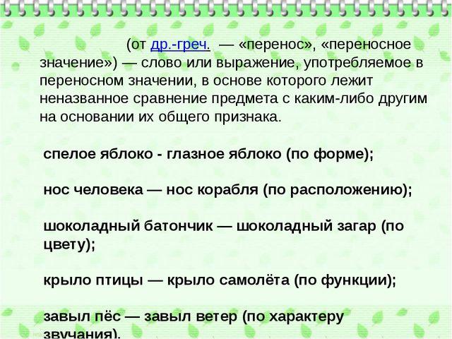 Мета́фора(отдр.-греч.— «перенос», «переносное значение»)— слово или выра...
