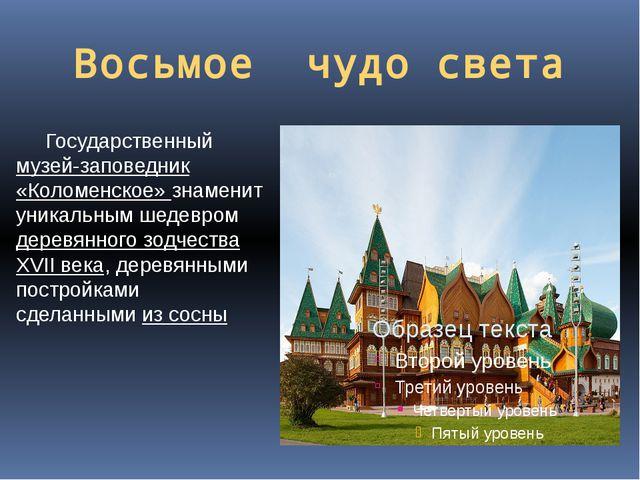 Восьмое чудо света Государственный музей-заповедник «Коломенское» знаменит ун...