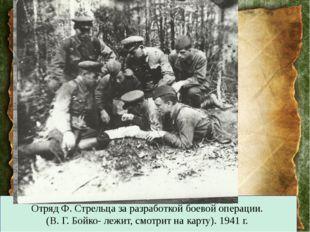 Отряд Ф. Стрельца за разработкой боевой операции. (В. Г. Бойко- лежит, смотри