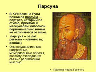 Парсуна В XVII веке на Руси возникла парсуна— портрет, который по стилю, при