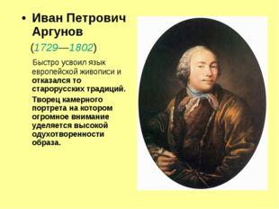 Иван Петрович Аргунов (1729—1802) Быстро усвоил язык европейской живописи и